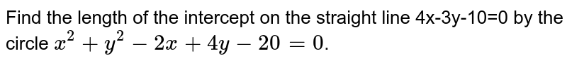 Find the length of the intercept on the straight line 4x-3y-10=0 by the circle `x^(2)+y^(2)-2x+4y-20=0`.