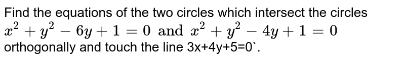 Find the equations of the two circles which intersect the circles  <br> `x^(2)+y^(2)-6y+1=0andx^(2)+y^(2)-4y+1=0` <br> orthogonally and touch the line 3x+4y+5=0`.