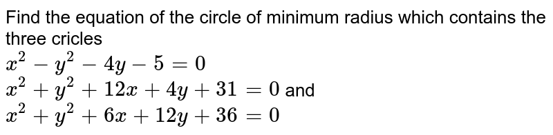 Find the equation of the circle of minimum radius which contains the three cricles <br> `x^(2)-y^(2)-4y-5=0` <br> `x^(2)+y^(2)+12x+4y+31=0` and <br> `x^(2)+y^(2)+6x+12y+36=0`