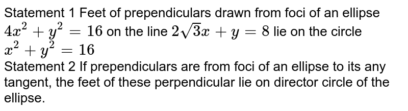 Statement 1 Feet of prependiculars drawn from foci of an ellipse `4x^(2)+y^(2)=16` on the line `2sqrt3x+y=8` lie on the circle `x^(2)+y^(2)=16` <br> Statement 2 If prependiculars are from foci of an ellipse to its any tangent, the feet of these perpendicular lie on director circle of the ellipse.