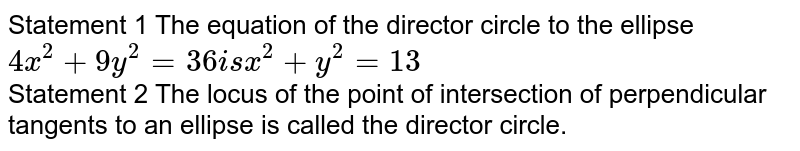 Statement 1 The equation of the director circle to the ellipse `4x^(2)+9y^(2)=36 is x^(2)+y^(2)=13`<br> Statement 2 The locus of the point of intersection of perpendicular tangents to an ellipse is called the director circle.