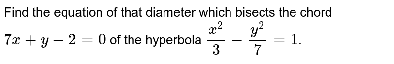 Find the equation of that diameter which bisects the chord `7x+y-2=0` of the hyperbola `(x^(2))/(3)-(y^(2))/(7)=1`.