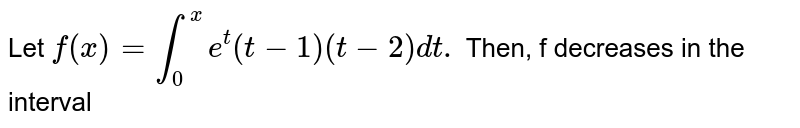 Let `f(x)=int_(0)^(x)e^(t)(t-1)(t-2)dt.` Then, f decreases in the interval