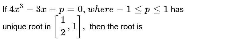 If `4x^(3)-3x-p=0,where-1leple1` has <br> unique root in `[(1)/(2),1],` then the root is