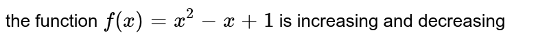 the function `f(x)=x^2-x+1` is increasing and decreasing