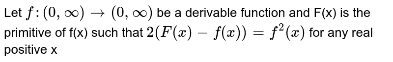 Let `f:(0,oo)rarr(0,oo)` be a derivable function and f(x) is the primitive of f(x) such that `2(F(x)-f(x))=f^(2)(x)` for <br> any real positive x