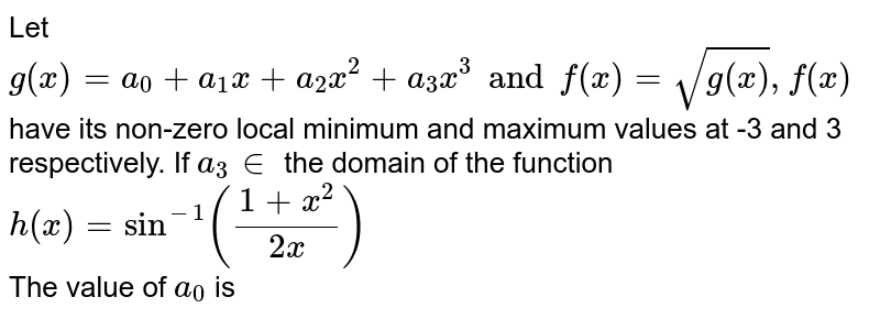 Let `g(x)=a_(0)+a_(1)x+a_(2)x^(2)+a_(3)x^(3)andf(x)=sqrt(g(x)),f(x)` have its non-zero local minimum  and maximum values at -3 and 3 respectively. If `a_(3) in ` the domain of the function `h(x)=sin^(-1)((1+x^(2))/(2x))` <br> The value of `a_(0)` is