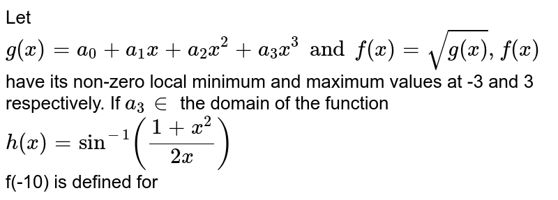 Let `g(x)=a_(0)+a_(1)x+a_(2)x^(2)+a_(3)x^(3)andf(x)=sqrt(g(x)),f(x)` have its non-zero local minimum  and maximum values at -3 and 3 respectively. If `a_(3) in ` the domain of the function `h(x)=sin^(-1)((1+x^(2))/(2x))` <br> f(-10) is defined for