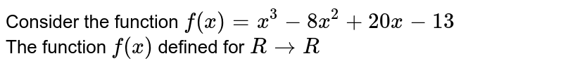 Consider the function `f(x)=x^(3)-8x^(2)+20x-13` <br> The function `f(x)` defined for `R to R`