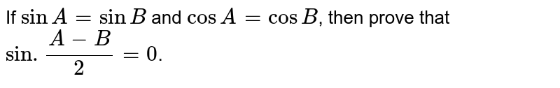 If `sinA=sinB` and `cosA=cosB`, then prove that `sin. (A-B)/(2)=0`.