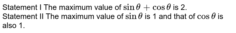 Statement I The maximum value of `sin theta+costheta` is 2. <br> Statement II The maximum value of `sin theta` is 1 and that of `cos theta` is also 1.