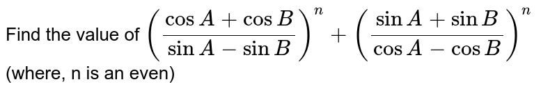 Find the value of `((cosA+cosB)/(sinA-sinB))^(n)+((sinA+sinB)/(cosA-cosB))^(n)` (where, n is an even)