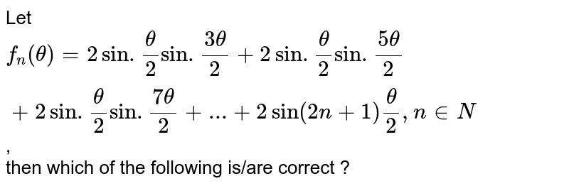 Let `f_(n)(theta)= 2 sin . (theta)/(2) sin. (3theta)/(2) + 2 sin.(theta)/(2) sin. (5theta)/(2) + 2sin. (theta)/(2) sin. (7 theta)/(2) + ... + 2 sin (2 n+1) (theta)/(2), n in N`, <br> then which of the following is/are correct ?