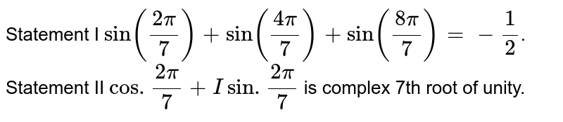 Statement I `sin((2pi)/(7))+sin((4pi)/(7))+sin((8pi)/(7))=- 1/2`. <br> Statement II `cos. (2pi)/(7)+I sin . (2pi)/(7)` is complex 7th root of unity.