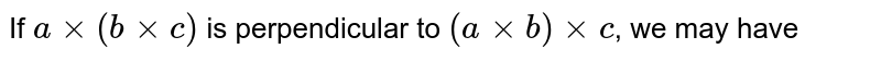 If `axx(bxxc)` is perpendicular to `(axxb)xxc`, we may have