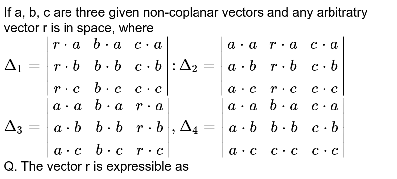 If a, b, c are three given non-coplanar vectors and any arbitratry vector r is in space, where  `Delta_1=|[r*a, b*a, c*a], [r*b, b*b, c*b], [r*c, b*c, c*c]| : Delta_2=|[a*a, r*a, c*a], [a*b, r*b, c*b], [a*c, r*c, c*c]|` <br> `Delta_3=|[a*a, b*a, r*a], [a*b, b*b, r*b], [a*c, b*c, r*c]|, Delta_4=|[a*a, b*a, c*a], [a*b, b*b, c*b], [a*c, c*c, c*c]|` <br> Q.  If vector is expressible as `r=xa+yb+gc`, then