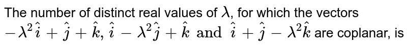 The number of distinct real values of `lambda`, for which the vectors `-lambda^(2)hat(i)+hat(j)+hat(k), hat(i)-lambda^(2)hat(j)+hat(k) and  hat(i)+hat(j)-lambda^(2)hat(k)` are coplanar, is