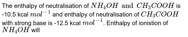 The enthalpy of neutralisation of `NH_(4)OH and CH_(3)COOH` is -10.5 kcal `mol^(-1)` and enthalpy of neutralisation of `CH_(3)COOH` with strong base is -12.5 kcal `mol^(-1)`. Enthalpy of ionistion of `NH_(4)OH` will