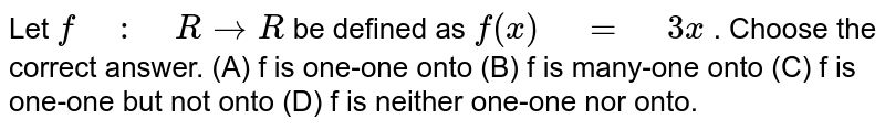 """Let `f"""" """":"""" """"R->R` be defined as   `f(x)"""" """"="""" """"3x` . Choose the correct answer. (A) f is one-one onto  (B) f is many-one onto (C) f is one-one but not onto  (D) f is neither one-one nor onto."""