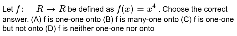 """Let `f:"""" """"R->R` be defined as   `f(x)=x^4` . Choose the correct answer.  (A) f is one-one onto  (B) f is many-one onto  (C) f is one-one but not onto  (D) f is neither one-one nor onto"""