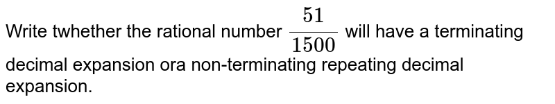 Write twhether the rational number `51/1500` will have a terminating decimal expansion ora non-terminating repeating decimal expansion.