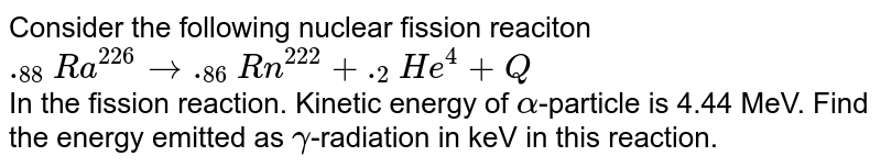Consider the following nuclear fission  reaciton <br>  `._(88)Ra^(226) to ._(86)Rn^(222)+._(2)He^(4)+Q` <br>In the fission reaction. Kinetic energy of `alpha`-particle is 4.44 MeV. Find the energy emitted as `gamma`-radiation in keV in this reaction. <br> `m(._(88)Ra^(226))=226.005` amu <br>  `m(._(86)Rn^(222))=222.000` amu