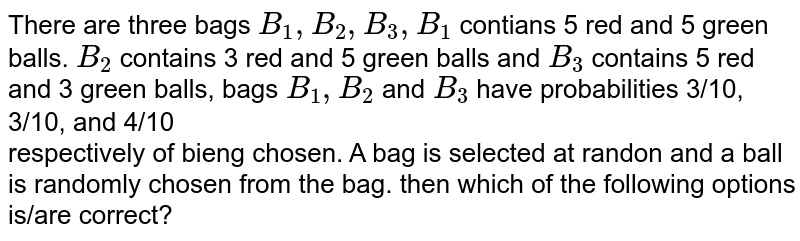 There are three bags `B_(1),B_(2),B_(3),B_(1)` contians 5 red and 5 green balls. `B_(2)` contains 3 red and 5 green balls and `B_3` contains 5 red and 3 green balls, bags `B_(1),B_(2)` and `B_(3)` have probabilities 3/10, 3/10, and 4/10 <br> respectively of bieng chosen. A bag is selected at randon and a ball is randomly chosen from the bag. then which of the following options is/are correct?