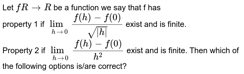 Let `fRtoR` be a function we say that f has <br> property 1 if `underset(hto0)(lim)(f(h)-f(0))/(sqrt( h ))` exist and is finite. <br> Property 2 if `underset(h to 0)(lim)(f(h)-f(0))/(h^(2))` exist and is finite. Then which of the following options is/are correct?