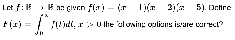 Let `f:RR rarr RR` be given `f(x)=(x-1)(x-2)(x-5)`. Define `F(x)=int_0^x f(t)dt,x gt 0` the following options is/are correct?