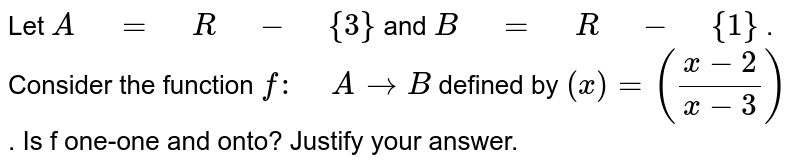"""Let `A"""" """"="""" """"R"""" """"-"""" """"{3}` and `B"""" """"="""" """"R"""" """"-"""" """"{1}` . Consider the function `f:"""" """"A->B` defined by `(x)=((x-2)/(x-3))` . Is f one-one and onto? Justify your answer."""