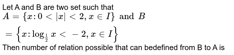 Let A and B are two set such that `A={x: 0 lt  x  lt 2,x in I} and  B={x:log_(1/2) x lt -2 , x in I}` Then number of relation possible that can bedefined from B to A is