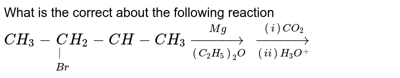 What is the correct about the following reaction <br> `CH_(3)-underset(Br)underset( )(C)H_(2)-CH-CH_(3) overset(Mg)underset((C_(2)H_(5))_(2)O)to overset((i) CO_(2))underset((ii) H_(3)O^(+))to`