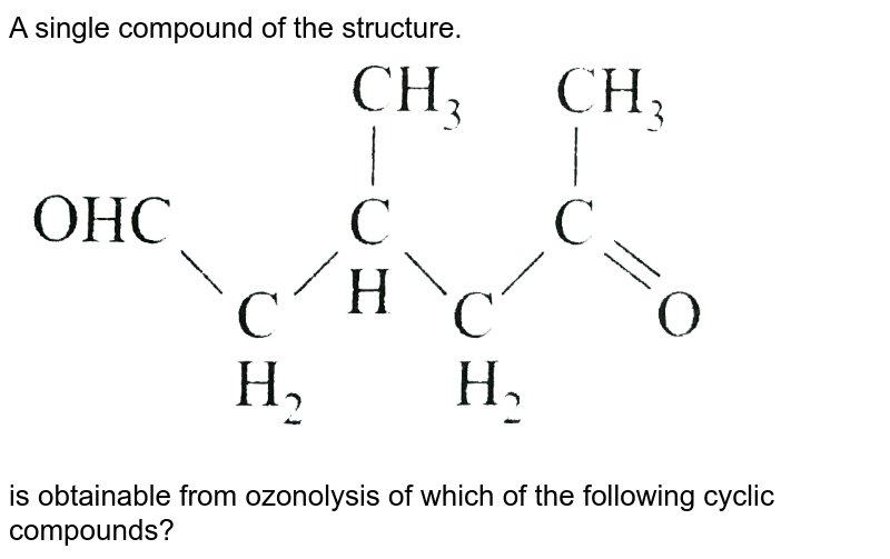 """A single compound of the structure. <br> <img src=""""https://d10lpgp6xz60nq.cloudfront.net/physics_images/A2Z_CHM_XII_C12_E01_311_Q01.png"""" width=""""80%""""> <br> is obtainable from ozonolysis of which of the following cyclic compounds?"""