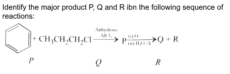 """Identify the major product P, Q and R ibn the following sequence of reactions: <br> <img src=""""https://d10lpgp6xz60nq.cloudfront.net/physics_images/A2Z_CHM_XII_C12_E01_320_Q01.png"""" width=""""80%"""">"""
