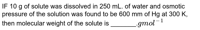 IF 10 g of  solute  was  dissolved  in 250  mL. of  water  and  osmotic   pressure  of the  solution  was  found  to be  600 mm  of Hg  at 300 K,  then  molecular  weight  of the  solute  is _______.`g mol ^(-1)`
