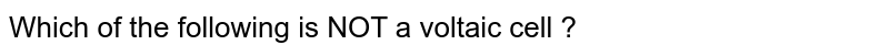 Which of the following is NOT a voltaic cell ?