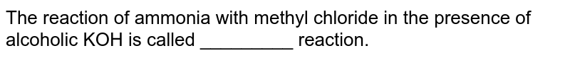 The reaction of ammonia with methyl chloride in the presence of alcoholic KOH is called _________ reaction.