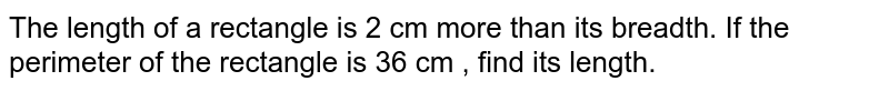 The length of a rectangle is 2 cm more than its breadth. If the perimeter of the rectangle is 36 cm , find its length.