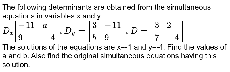 The following determinants are obtained from the simultaneous equations in variables x and y. <br> `D_(x)|{:(-11,a),(9,-4):}|,D_(y)=|{:(3,-11),(b,9):}|,D=|{:(3,2),(7,-4):}|` <br> The solutions of the equations are x=-1 and y=-4. Find the values of a and b. Also find the original simultaneous equations having this solution.