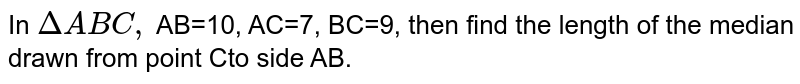 In `DeltaABC,` AB=10, AC=7, BC=9, then find the length of the median drawn from point Cto side AB.