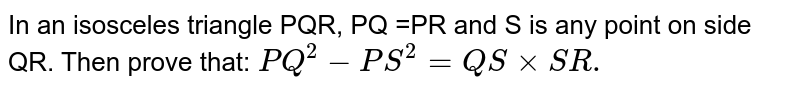In an isosceles triangle PQR, PQ =PR and S is any point on side QR. Then prove that: `PQ^(2)-PS^(2)=QSxxSR.`