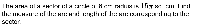 The area of a sector of a circle of 6 cm  radius is `15 pi` sq. cm. Find the measure of the  arc and length of the arc corresponding to  the sector.