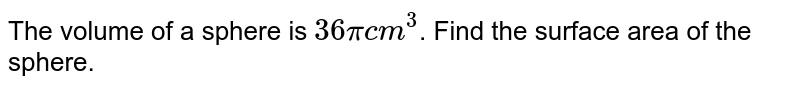 The volume of a sphere is `36 pi cm^(3)`. Find the  surface area of the sphere.
