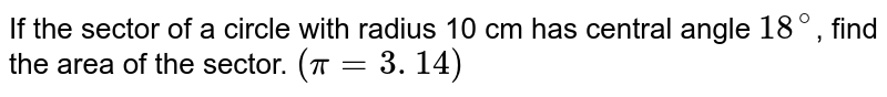 If the sector of a circle with radius 10 cm has  central angle `18^(@)`, find the area of the sector.  `(pi = 3. 14)`