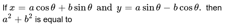 If `x=a cos theta + b sin theta and y=a  sin theta - b cos theta.` then` a ^(2) +b^(2) ` is equal to