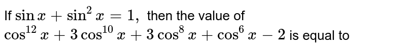 If `sin x + sin ^(2) x=1, ` then the value of `cos ^(12) x+3 cos ^(10) x+3 cos ^(8) + cos ^(6) x-2` is equal to