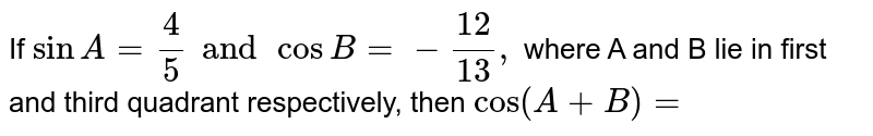 If ` sin A= 4/5 and cos B =- 12/13, ` where A and B lie in first and third quadrant respectively, then `cos (A+B)=`