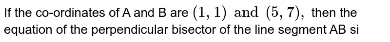 If the co-ordinates of A and B are `(1,1)and (5,7),` then the equation of the perpendicular bisector of the line segment AB si