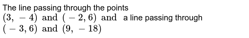 The line passing through the points `(3,-4) and (-2, 6) and ` a line passing through  `(-3, 6) and (9, -18)`