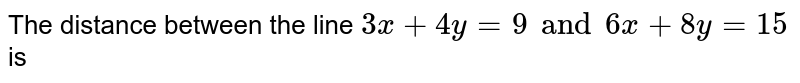 The distance between the line `3x+ 4y =9 and 6x+ 8y =15` is